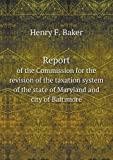 Report of the Commission for the Revision of the Taxation System of the State of Maryland and City of Baltimore, Henry F. Baker, 5518603630
