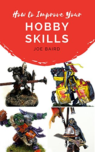 How to Improve Your Hobby Skills: Build, Paint, and Showcase Better Miniatures (From Beginner to Happy Book 1) (Model Edition Plastic)