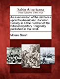 An Examination of the Strictures upon the American Education Society in a Late Number of the Biblical Repertory, Moses Stuart, 1275809219