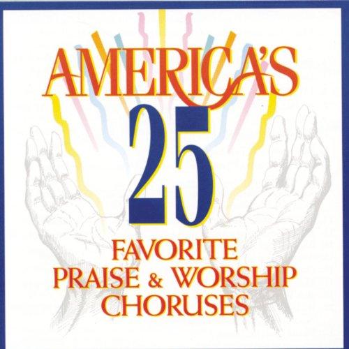 Praise And Worship Chorus - America's 25 Favorite Praise & Worship Choruses