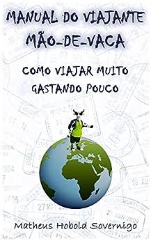 Manual do viajante mão-de-vaca: Como viajar muito gastando pouco por [Sovernigo, Matheus Hobold]