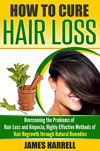 How to Cure Hair Loss: Overcoming the Problems of Hair Loss and Alopecia, Highly Effective Methods of Hair Regrowth through Natural Remedies (Hair Loss Cure, Hair Care, Self Help)