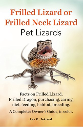 (Frilled Lizard or Frilled neck Lizard Pet Lizards: Facts on Frilled Lizard or Frilled Dragon, purchasing, caring, diet, feeding, habitat. breeding. A complete Owners Guide, in color.)