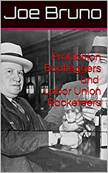 Prohibition Bootleggers and Labor Union Racketeers by [Bruno, Joe]