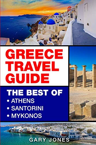 Greece Travel Guide: The Best Of Athens, Santorini, Mykonos (The Best Of Greece)