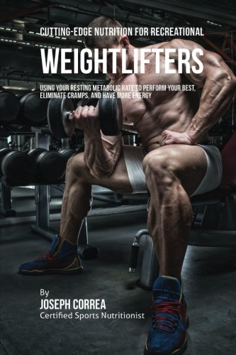 Cutting-Edge Nutrition for Recreational Weightlifters: Using Your Resting Metabolic Rate to Perform Your Best, Eliminate Cramps, and Have More Energy