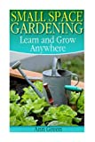 Small Space Gardening: Learn and Grow Anywhere: (Gardening for Beginners, Gardening Books)