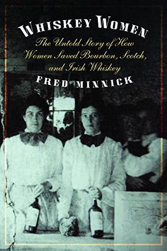 Whiskey Women: The Untold Story of How Women Saved Bourbon, Scotch, and Irish Whiskey by Fred Minnick