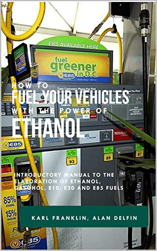 HOW TO FUEL YOUR VEHICLES WITH THE POWER OF ETHANOL: Introductory manual to the elaboration of ethanol, gasohol, e10, e20 and e85 fuels