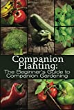 Companion Planting: The Beginner's Guide to Companion Gardening (The Organic Gardening Series)