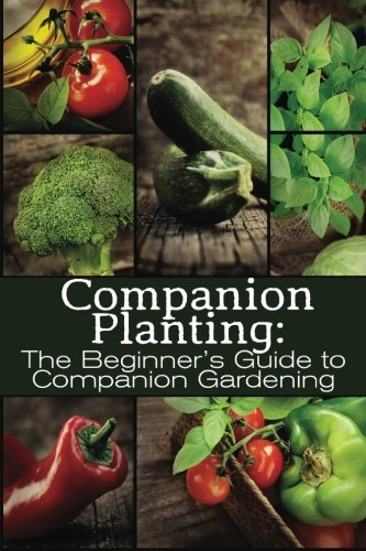 (Companion Planting: The Beginner's Guide to Companion Gardening (The Organic Gardening Series) (Volume 1))