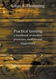 Practical Tanning a Handbook of Modern Processes, Receipts and Suggestions, Louis A. Flemming, 5518626460