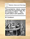 The Symptoms, Nature, Cause, and Cure of a Gonorrhoea by W Cockburn, M D the Fourth Edition with Additions, W. Cockburn, 117042984X