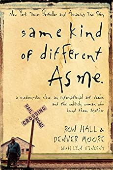 Same Kind of Different As Me: A Modern-Day Slave, an International Art Dealer, and the Unlikely Woman Who Bound Them Together by [Hall, Ron, Moore, Denver]