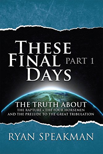 (These Final Days, Part 1: The Truth about the Rapture, the Four Horsemen, and the Prelude to the Great Tribulation)