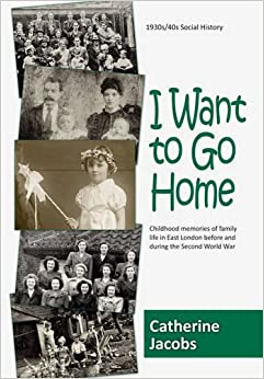 Book I Want to Go Home: Childhood Memories of Family Life in East London Before and During the Second World War by Catherine Jacobs (2012-01-01)