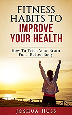 Fitness Habits To Improve Your Health: How To Trick Your Brain For A Better Body (Fitness Fatburn)