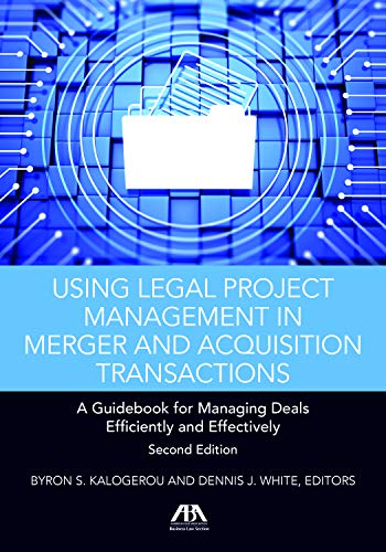 Using Legal Project Management in Merger and Acquisition Transactions: A Guidebook for Managing Deals Effectively and Efficiently Byron S. Kalogerou