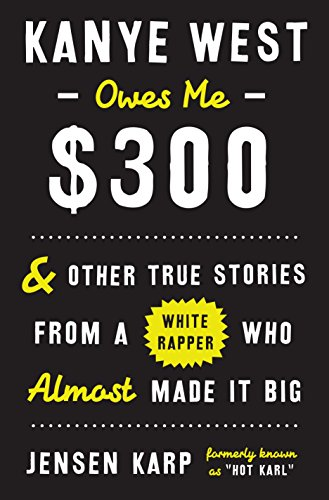 (Kanye West Owes Me $300: And Other True Stories from a White Rapper Who Almost Made It Big)