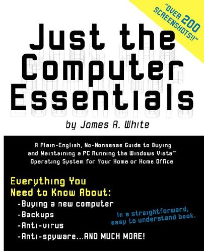 just-the-computer-essentials-a-plain-english-no-nonsense-guide-to-buying-and-maintaining-a-pc-running-the-windows-vista-operating-system-for-your-home-or-home-office