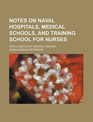 Notes on Naval Hospitals, Medical Schools, and Training School for Nurses; With a Sketch of Hospital History
