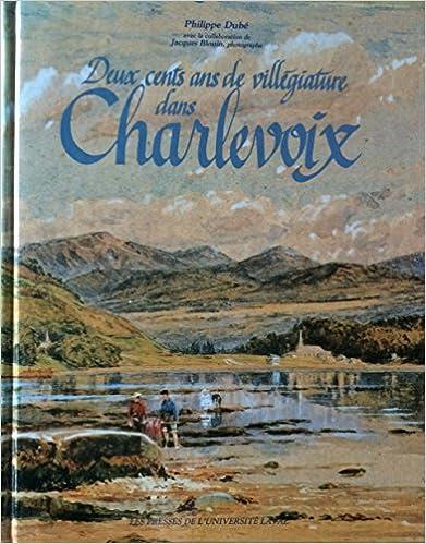 En ligne téléchargement gratuit Deux Cents Ans De Villegiature Dans Charlevoix: L'Histoire Du Pays Visite pdf, epub