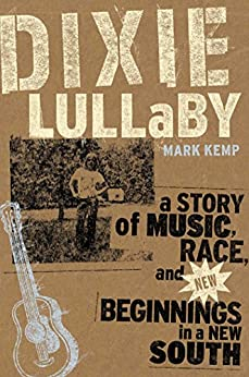 Dixie Lullaby: A Story of Music Race and New Beginnings in a New South by [Kemp, Mark]