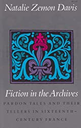 Fiction in the Archives: Pardon Tales and Their Tellers in Sixteenth Century France
