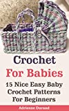 Crochet For Babies: 15 Nice Easy Baby Crochet Patterns For Beginners: (Do It Yourself) (Crochet Projects)