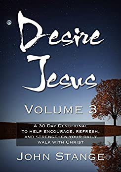 Desire Jesus, Volume 3: A 30 Day Devotional to help encourage, refresh, and strengthen your daily walk with Christ (Desire Jesus Daily Devotions) by [Stange, John]