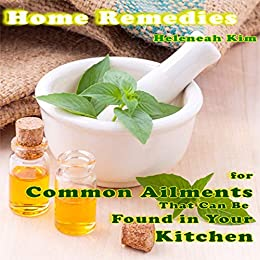 Home Remedies: Home Remedies for Common Ailments That Can Be Found in Your Kitchen by [Kim, Heleneah]