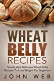 Wheat Belly: Wheat Belly Recipes - Simple And Delicious Wheat Belly Recipes To Lose Weight For Beginners (Wheat Belly Cookbook, Grain Free, Wheat Free, Gluten Free)