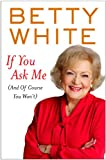 If You Ask Me (and of Course You Won't), Betty White, 1410437485