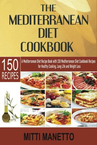 The Mediterranean Diet Cookbook: A Mediterranean Diet Recipe Book with 150 Mediterranean Diet Cookbook Recipes for Healthy Cooking, Long Life and Weight Loss
