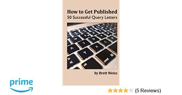 how to get published 50 successful query letters brett weiss 9781505626094 amazoncom books