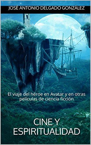 Descargar Libro Cine Y Espiritualidad: El Viaje Del Héroe En Avatar Y En Otras Películas De Ciencia Ficción José Antonio Delgado González