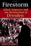 Firestorm: Allied Airpower and the Destruction of Dresden by Marshall De Bruhl front cover
