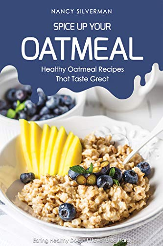 - Spice Up Your Oatmeal - Healthy Oatmeal Recipes That Taste Great: Eating Healthy Doesn't Have to Be Hard