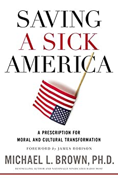 Saving a Sick America: A Prescription for Moral and Cultural Transformation by [Brown, PhD , Michael L.]