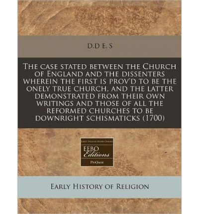 The Case Stated Between the Church of England and the Dissenters Wherein the First Is Prov'd to Be the Onely True Church, and the Latter Demonstrated from Their Own Writings and Those of All the Reformed Churches to Be Downright Schismaticks (1700) (Paperback) - Common PDF