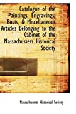 Catalogue of the Paintings, Engravings, Busts, and Miscellaneous Articles Belonging to the Cabinet Of, Massachusetts Historical Society Staff, 1110229364