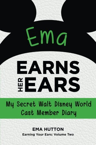 Ema Earns Her Ears: My Secret Walt Disney World Cast Member Diary (Earning Your Ears) (Volume (Disney Cast Member)