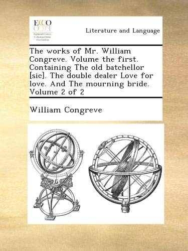 Download The works of Mr. William Congreve. Volume the first. Containing The old batchellor [sic]. The double dealer Love for love. And The mourning bride.  Volume 2 of 2 pdf epub