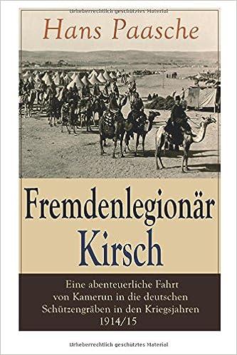 Fremdenlegionär Kirsch - Eine abenteuerliche Fahrt von Kamerun in die deutschen Schützengräben in den Kriegsjahren 1914/15