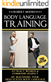 Body Language: Body Language Training - Attract Women & Command Respect, by Mastering Your High Status Body Language (Body Language Attraction, Body Language ... Language Secrets, Nonverbal Communication)