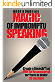 Magic of Impromptu Speaking: Create a Speech That Will Be Remembered for Years in Under 30 Seconds