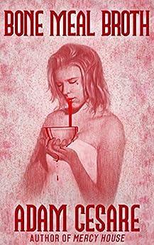 Bone Meal Broth: 11 Short Horror Stories by [Cesare, Adam]