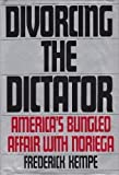Front cover for the book Divorcing The Dictator: America's Bungled Affair with Noriega by Frederick Kempe