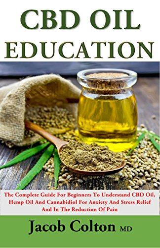 CBD Oil Education: The Complete Guide For Beginners To Understand CBD Oil, Hemp Oil And Cannabidiol For Anxiety And Stress Relief And In The Reduction Of Pain