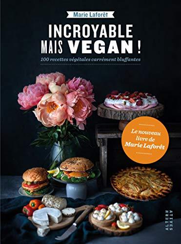 Incroyable mais vegan!: 100 recettes végétales carrément bluffantes (Arts culinaires - Alternat by Marie Laforêt